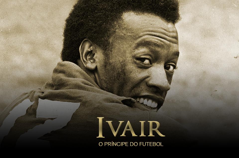 IVAIR – O PRÍNCIPE DO FUTEBOL